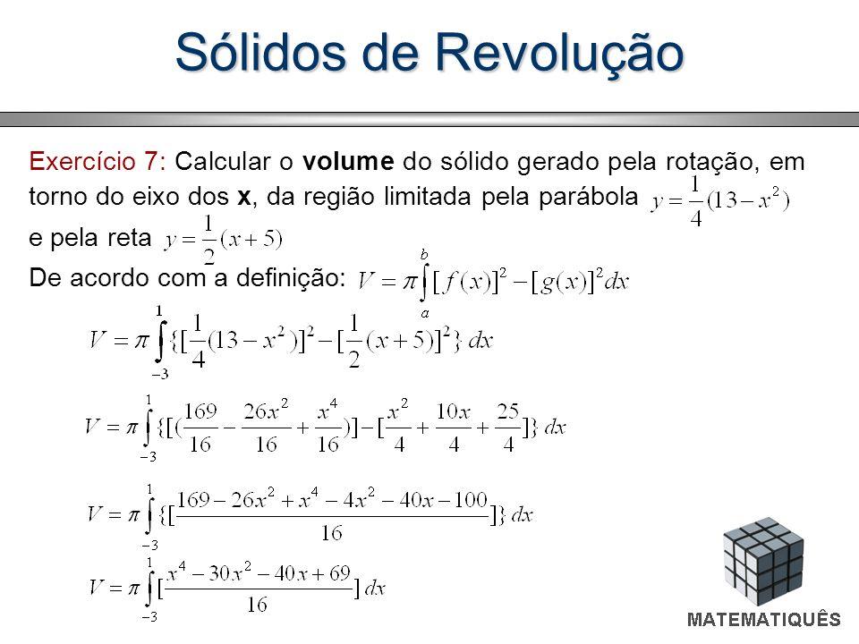 Sólidos de Revolução Exercício 7: Calcular o volume do sólido gerado pela rotação, em torno do eixo dos x, da região limitada pela parábola e pela ret