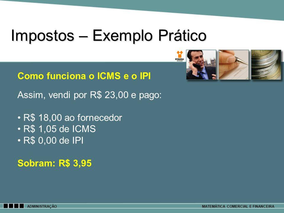 Impostos – Exemplo Prático ADMINISTRAÇÃOMATEMÁTICA COMERCIAL E FINANCEIRA Assim, vendi por R$ 23,00 e pago: R$ 18,00 ao fornecedor R$ 1,05 de ICMS R$