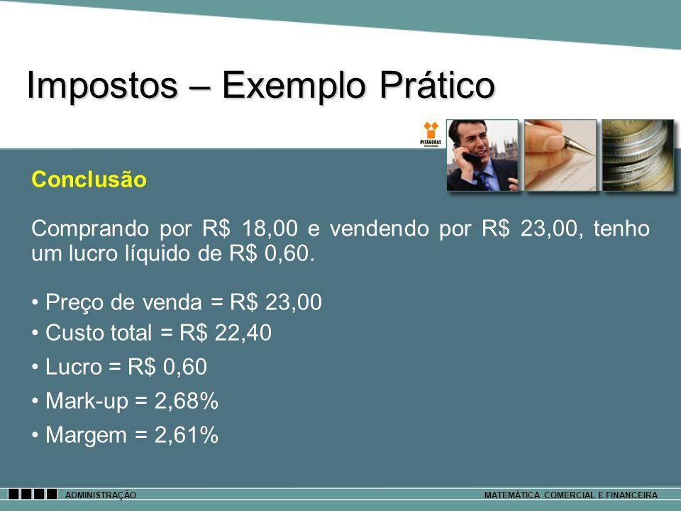 Impostos – Exemplo Prático ADMINISTRAÇÃOMATEMÁTICA COMERCIAL E FINANCEIRA Conclusão Comprando por R$ 18,00 e vendendo por R$ 23,00, tenho um lucro líq