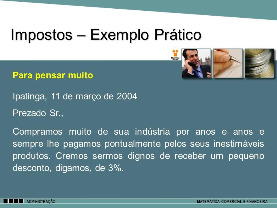 Impostos – Exemplo Prático ADMINISTRAÇÃOMATEMÁTICA COMERCIAL E FINANCEIRA Para pensar muito Ipatinga, 11 de março de 2004 Prezado Sr., Compramos muito