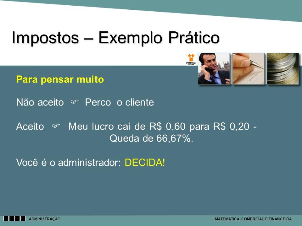 Impostos – Exemplo Prático ADMINISTRAÇÃOMATEMÁTICA COMERCIAL E FINANCEIRA Para pensar muito Não aceito Perco o cliente Aceito Meu lucro cai de R$ 0,60