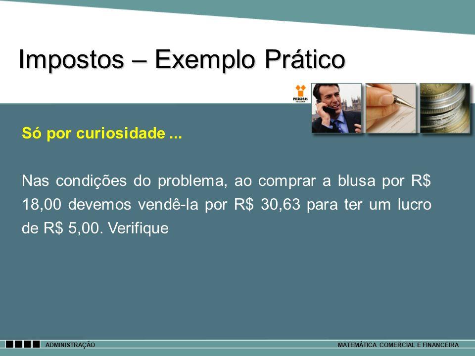 Impostos – Exemplo Prático ADMINISTRAÇÃOMATEMÁTICA COMERCIAL E FINANCEIRA Só por curiosidade... Nas condições do problema, ao comprar a blusa por R$ 1