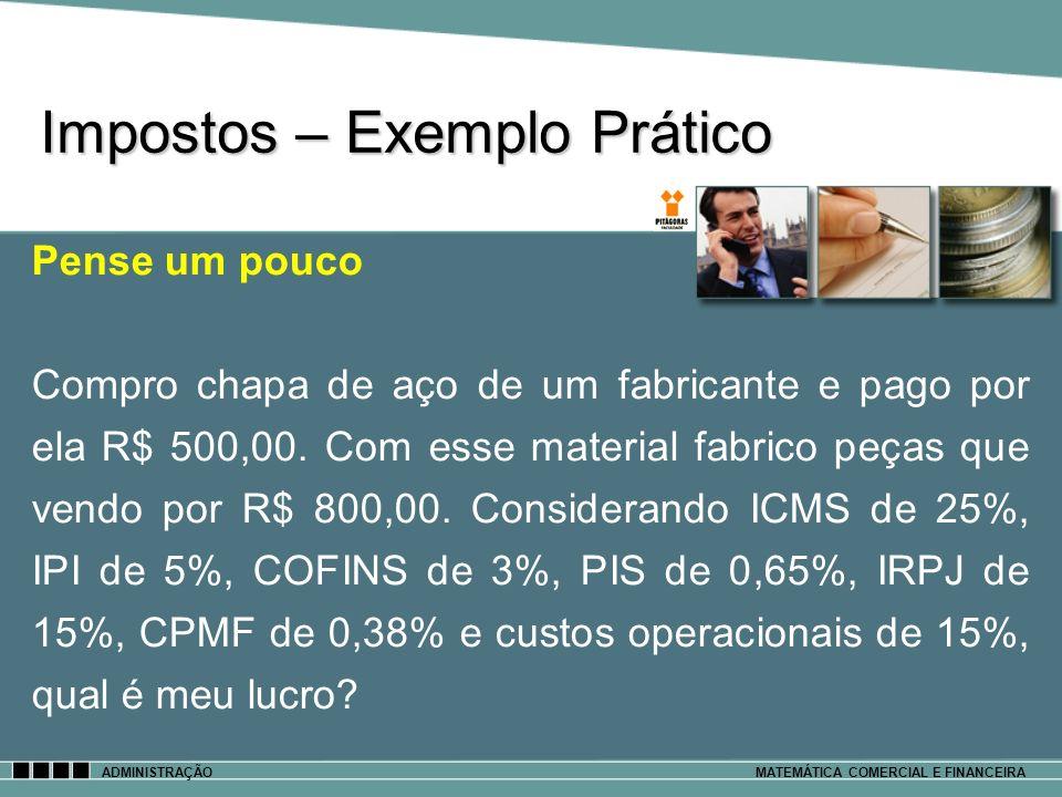 Impostos – Exemplo Prático ADMINISTRAÇÃOMATEMÁTICA COMERCIAL E FINANCEIRA Pense um pouco Compro chapa de aço de um fabricante e pago por ela R$ 500,00