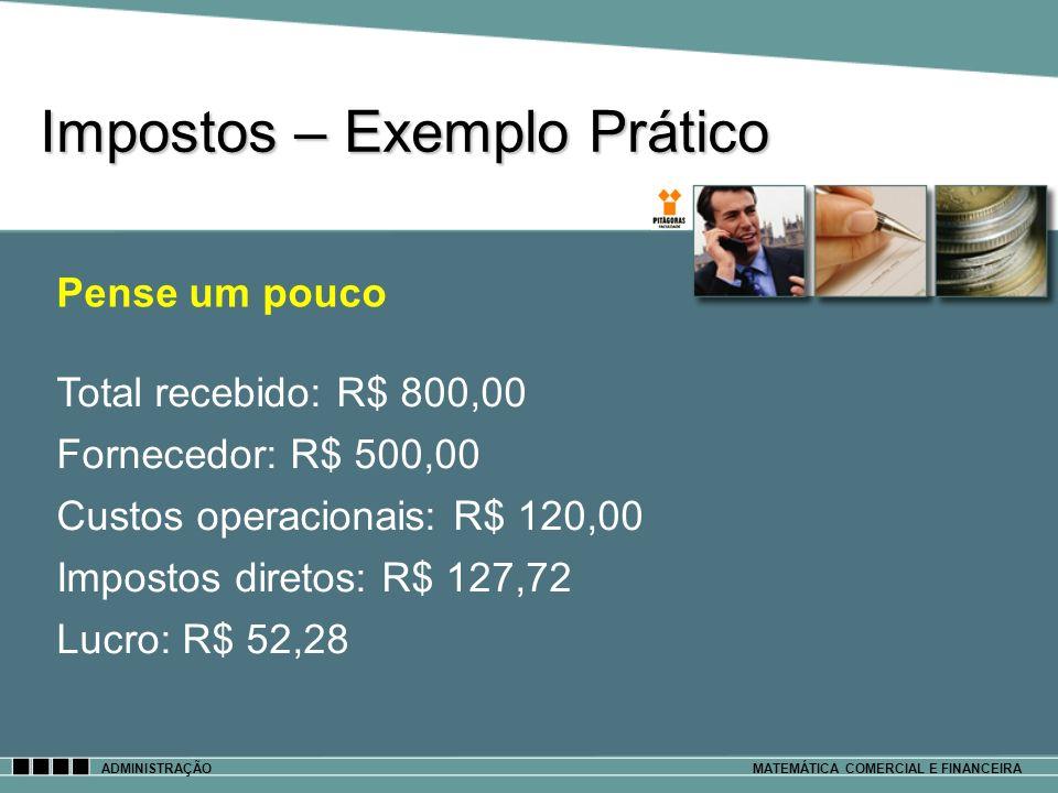 Impostos – Exemplo Prático ADMINISTRAÇÃOMATEMÁTICA COMERCIAL E FINANCEIRA Pense um pouco Total recebido: R$ 800,00 Fornecedor: R$ 500,00 Custos operac