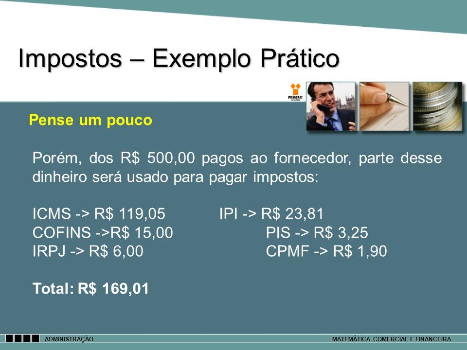Impostos – Exemplo Prático ADMINISTRAÇÃOMATEMÁTICA COMERCIAL E FINANCEIRA Pense um pouco Porém, dos R$ 500,00 pagos ao fornecedor, parte desse dinheir