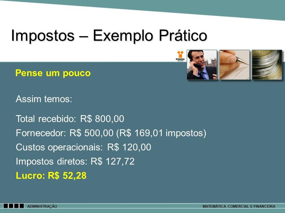 Impostos – Exemplo Prático ADMINISTRAÇÃOMATEMÁTICA COMERCIAL E FINANCEIRA Pense um pouco Assim temos: Total recebido: R$ 800,00 Fornecedor: R$ 500,00