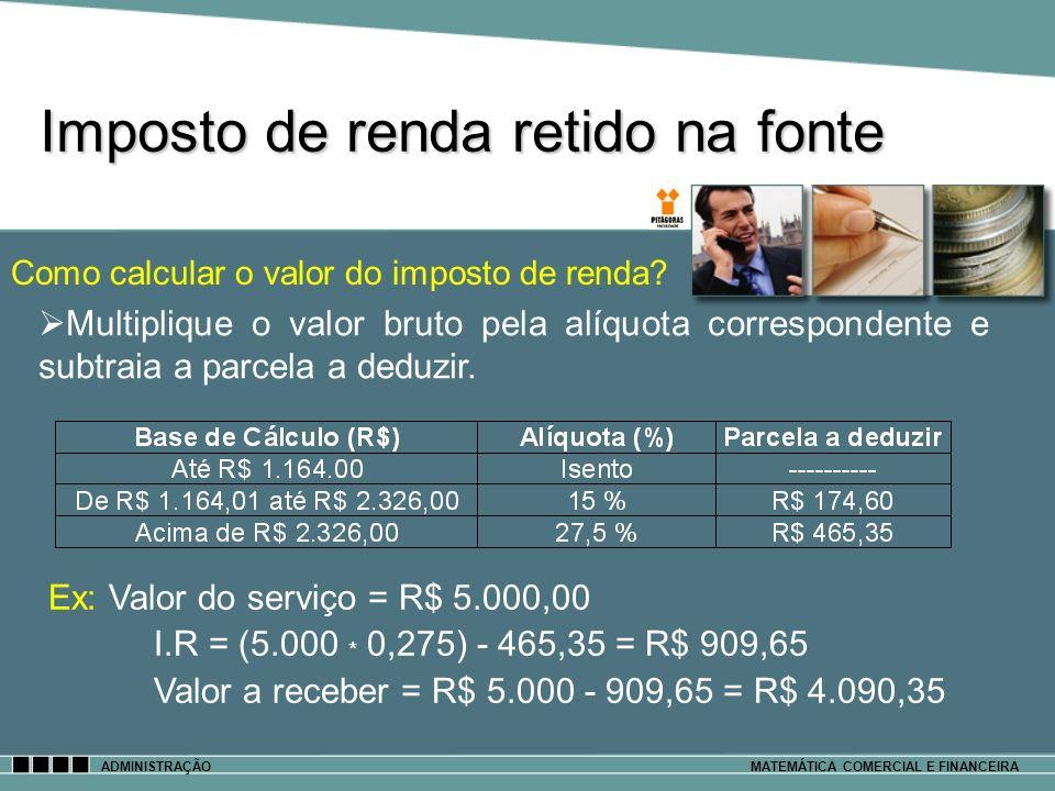 Imposto de renda retido na fonte ADMINISTRAÇÃOMATEMÁTICA COMERCIAL E FINANCEIRA Como calcular o valor do imposto de renda? Ex: Valor do serviço = R$ 5