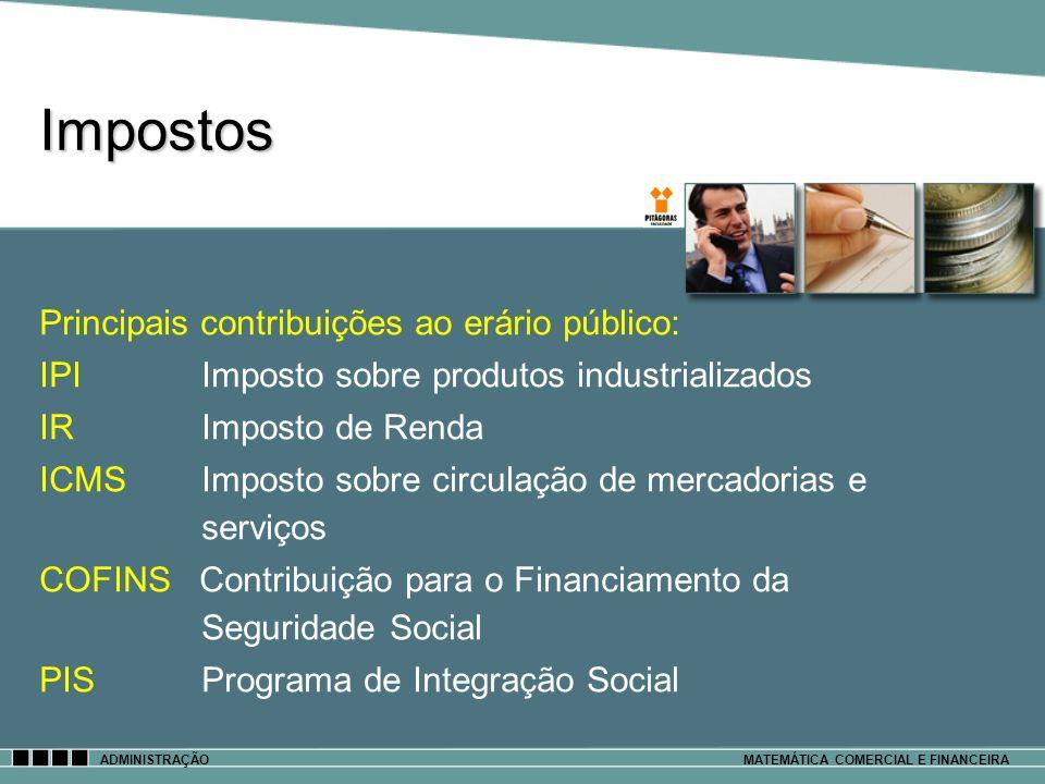 Impostos ADMINISTRAÇÃOMATEMÁTICA COMERCIAL E FINANCEIRA Principais contribuições ao erário público: IPI Imposto sobre produtos industrializados IR Imp