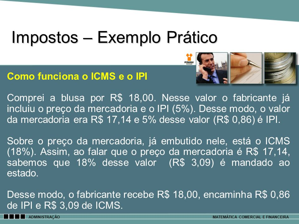 Impostos – Exemplo Prático ADMINISTRAÇÃOMATEMÁTICA COMERCIAL E FINANCEIRA Como funciona o ICMS e o IPI Comprei a blusa por R$ 18,00. Nesse valor o fab