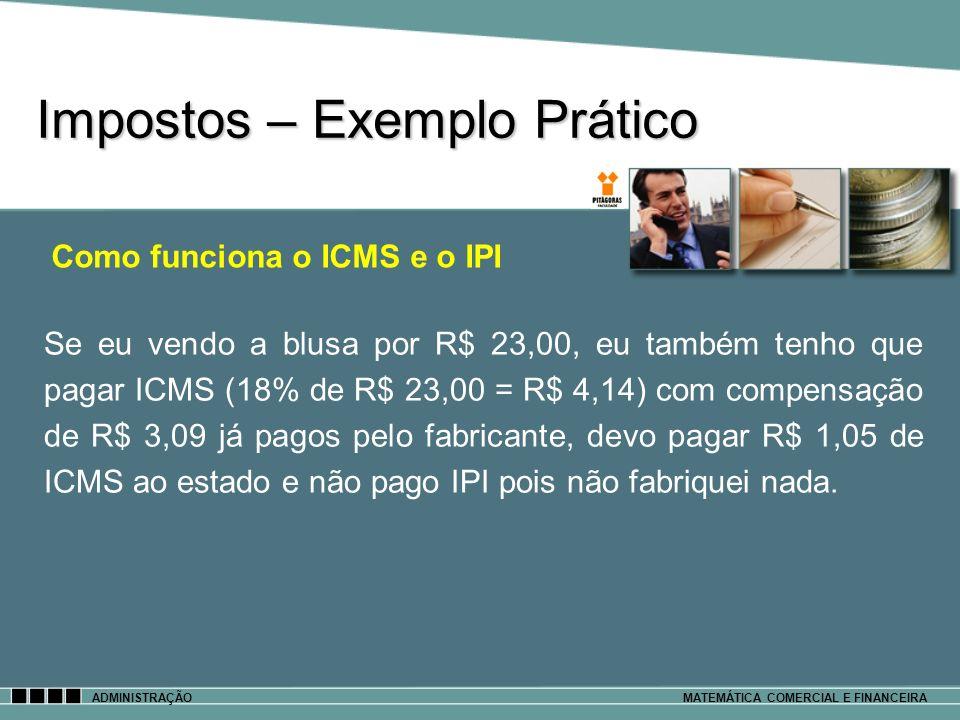 Impostos – Exemplo Prático ADMINISTRAÇÃOMATEMÁTICA COMERCIAL E FINANCEIRA Se eu vendo a blusa por R$ 23,00, eu também tenho que pagar ICMS (18% de R$