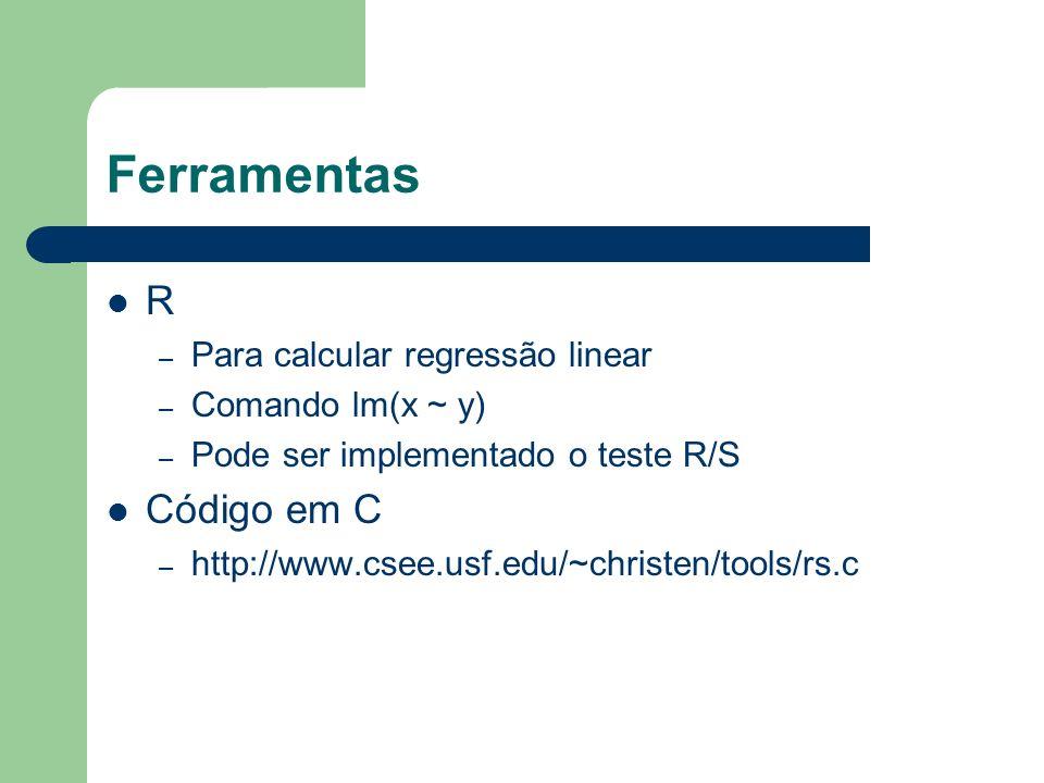 Ferramentas R – Para calcular regressão linear – Comando lm(x ~ y) – Pode ser implementado o teste R/S Código em C – http://www.csee.usf.edu/~christen