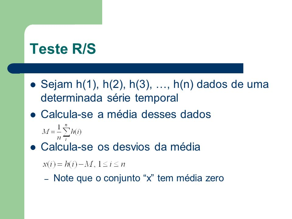 Teste R/S Calcula-se as somas dos desvios Considera-se o maior e o menor valor do conjunto Y R(n) = max(Y(1..n)) – min(Y(1..n)) – Range