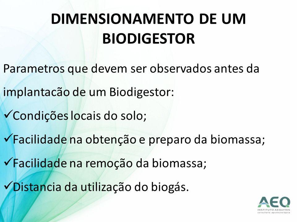 DIMENSIONAMENTO DE UM BIODIGESTOR Parametros que devem ser observados antes da implantacão de um Biodigestor: Condições locais do solo; Facilidade na