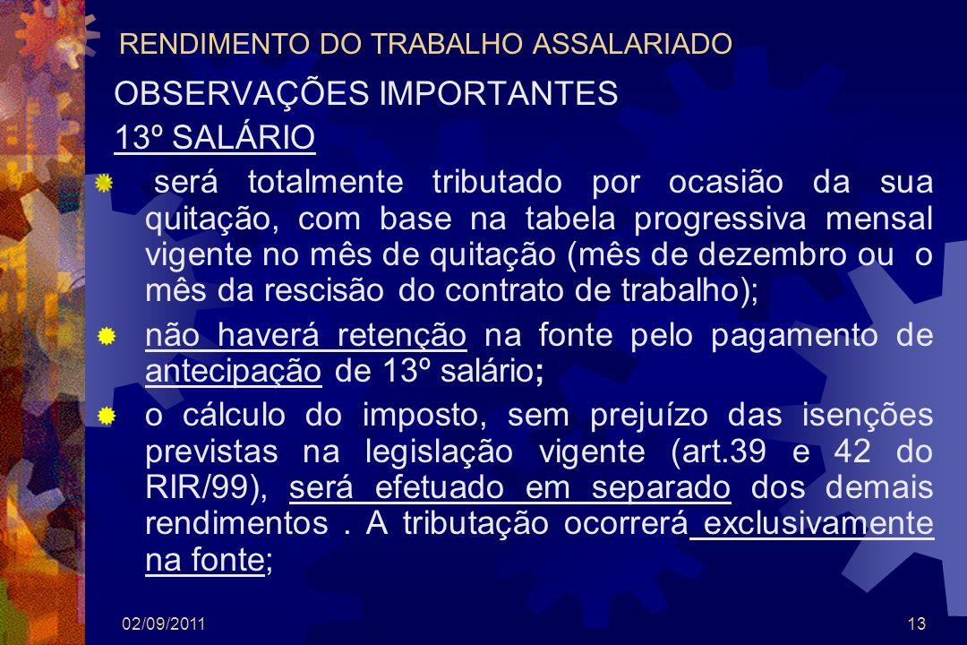02/09/201113 RENDIMENTO DO TRABALHO ASSALARIADO OBSERVAÇÕES IMPORTANTES 13º SALÁRIO será totalmente tributado por ocasião da sua quitação, com base na