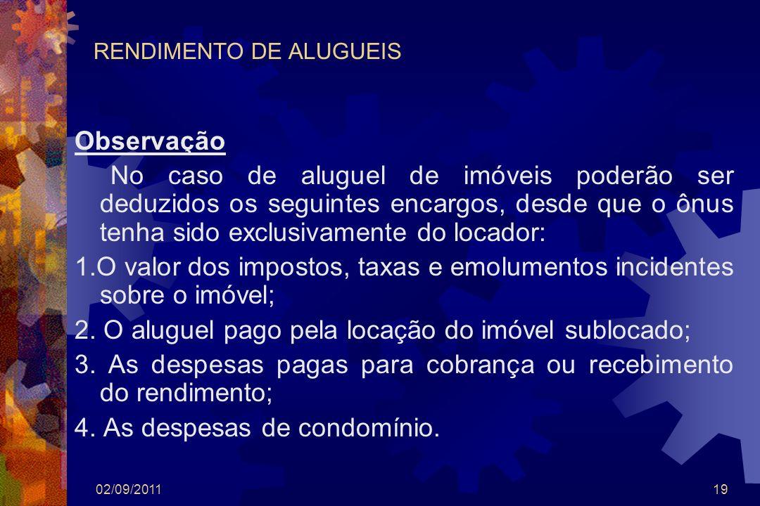 02/09/201119 RENDIMENTO DE ALUGUEIS Observação No caso de aluguel de imóveis poderão ser deduzidos os seguintes encargos, desde que o ônus tenha sido