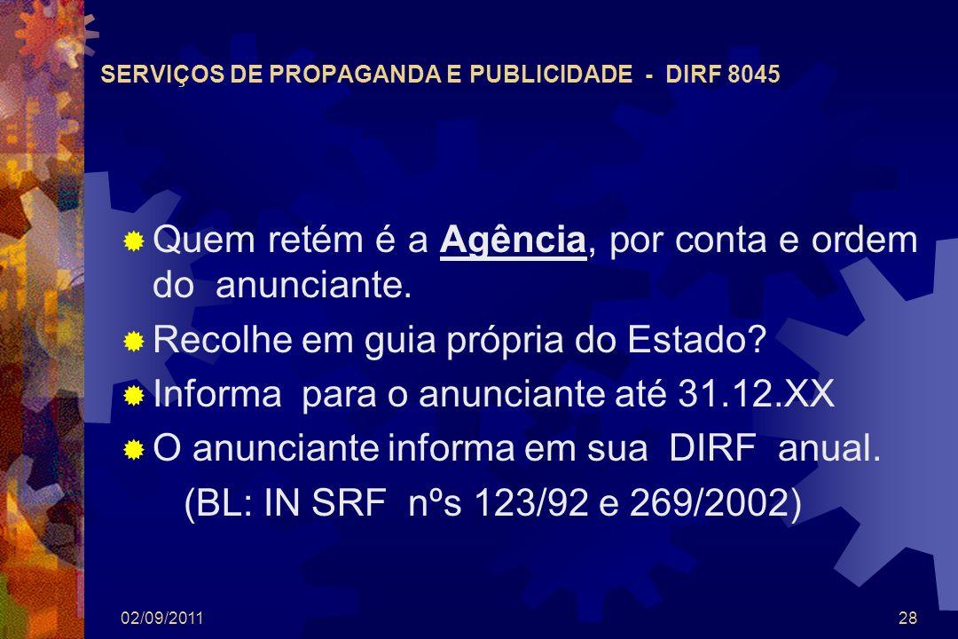 02/09/201128 SERVIÇOS DE PROPAGANDA E PUBLICIDADE - DIRF 8045 Quem retém é a Agência, por conta e ordem do anunciante. Recolhe em guia própria do Esta
