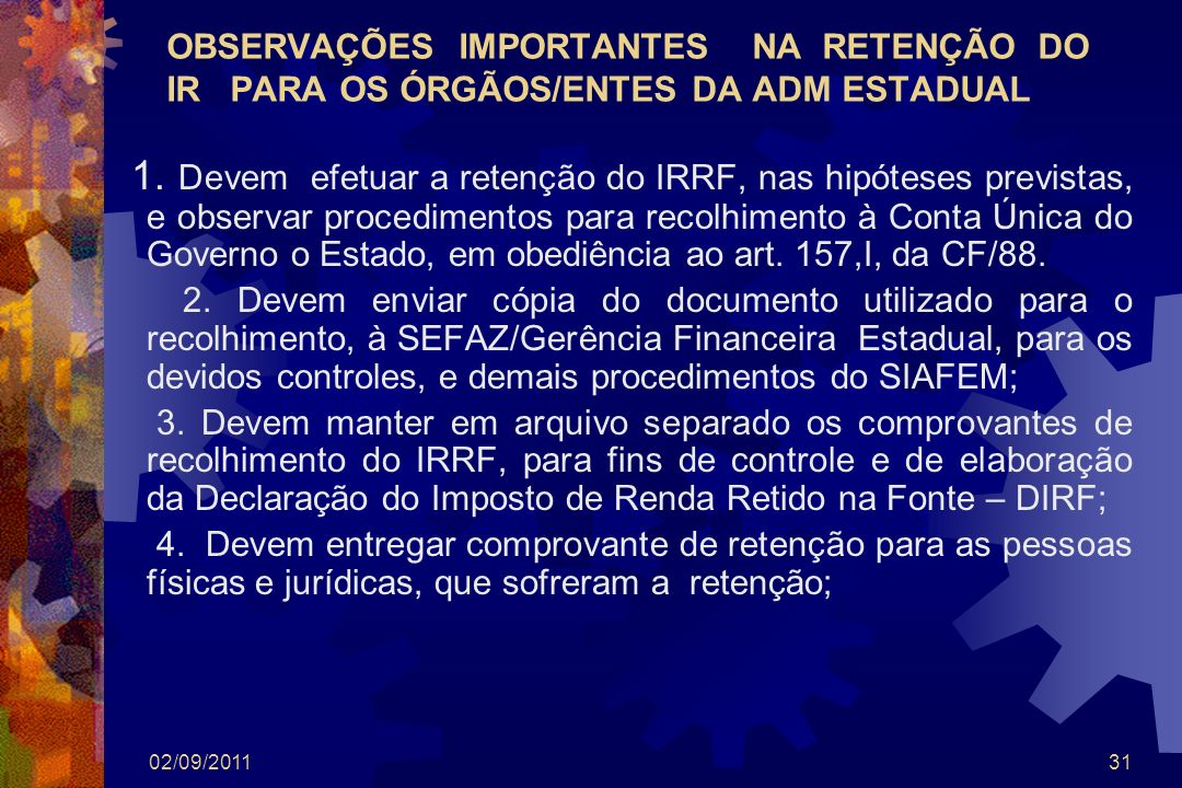 02/09/201131 OBSERVAÇÕES IMPORTANTES NA RETENÇÃO DO IR PARA OS ÓRGÃOS/ENTES DA ADM ESTADUAL 1. Devem efetuar a retenção do IRRF, nas hipóteses previst