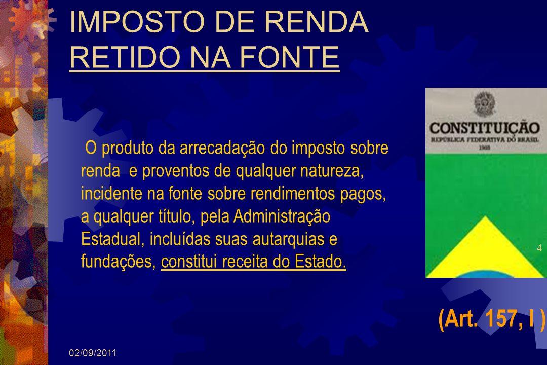 IMPOSTO DE RENDA RETIDO NA FONTE 02/09/2011 4 (Art. 157, I ) O produto da arrecadação do imposto sobre renda e proventos de qualquer natureza, inciden