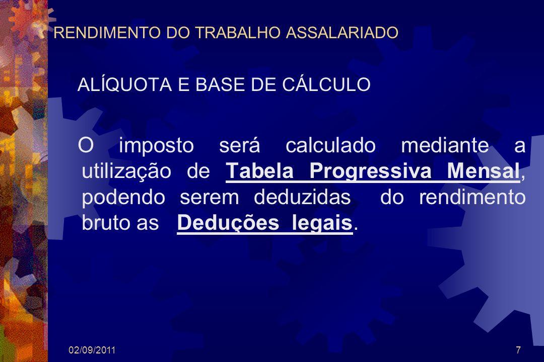 02/09/20117 RENDIMENTO DO TRABALHO ASSALARIADO ALÍQUOTA E BASE DE CÁLCULO O imposto será calculado mediante a utilização de Tabela Progressiva Mensal,