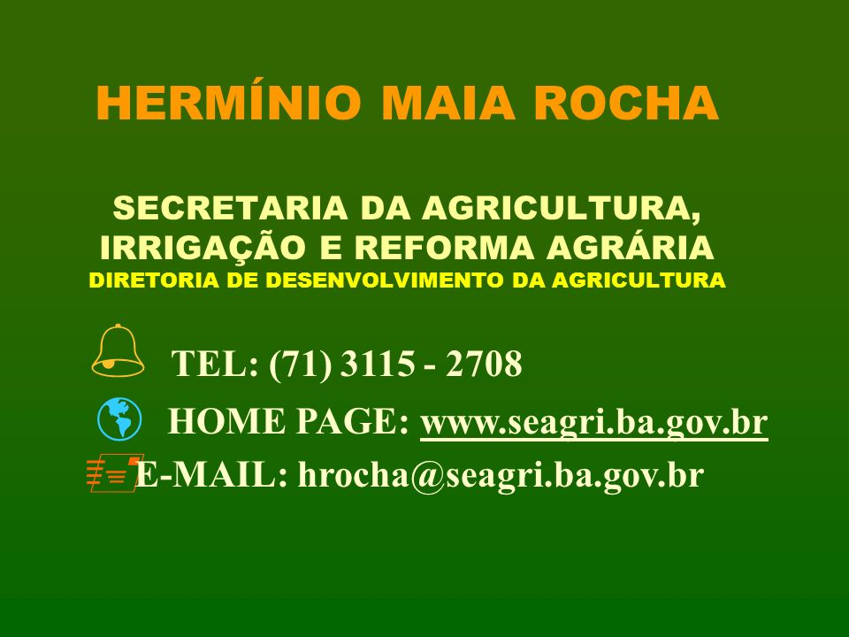 HERMÍNIO MAIA ROCHA SECRETARIA DA AGRICULTURA, IRRIGAÇÃO E REFORMA AGRÁRIA DIRETORIA DE DESENVOLVIMENTO DA AGRICULTURA % TEL: (71) 3115 - 2708 HOME PA