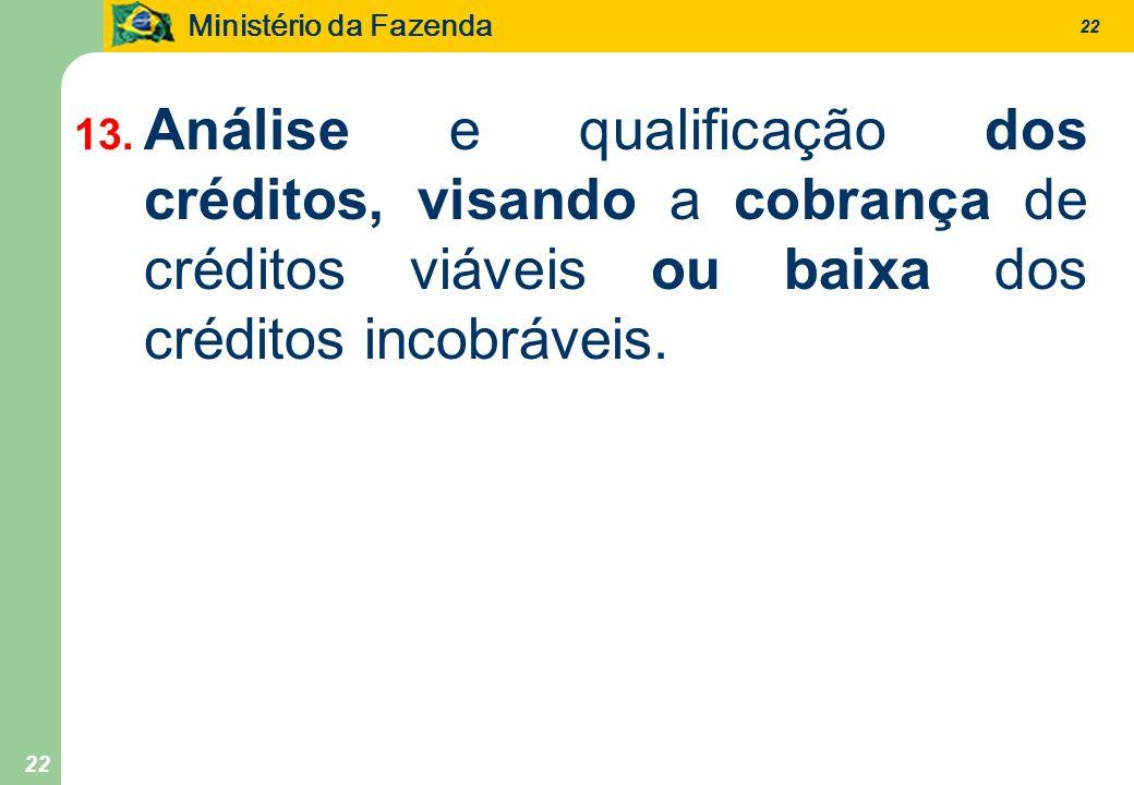 Ministério da Fazenda 22 13. Análise e qualificação dos créditos, visando a cobrança de créditos viáveis ou baixa dos créditos incobráveis.
