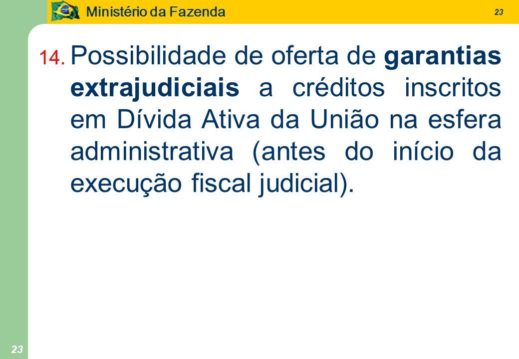Ministério da Fazenda 23 14. Possibilidade de oferta de garantias extrajudiciais a créditos inscritos em Dívida Ativa da União na esfera administrativ