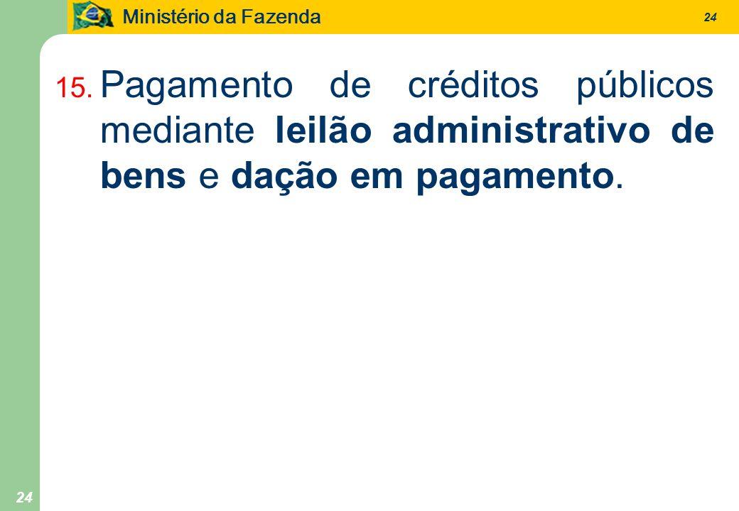 Ministério da Fazenda 24 15. Pagamento de créditos públicos mediante leilão administrativo de bens e dação em pagamento.