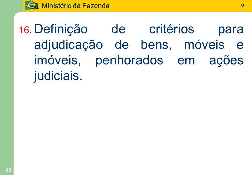 Ministério da Fazenda 25 16. Definição de critérios para adjudicação de bens, móveis e imóveis, penhorados em ações judiciais.