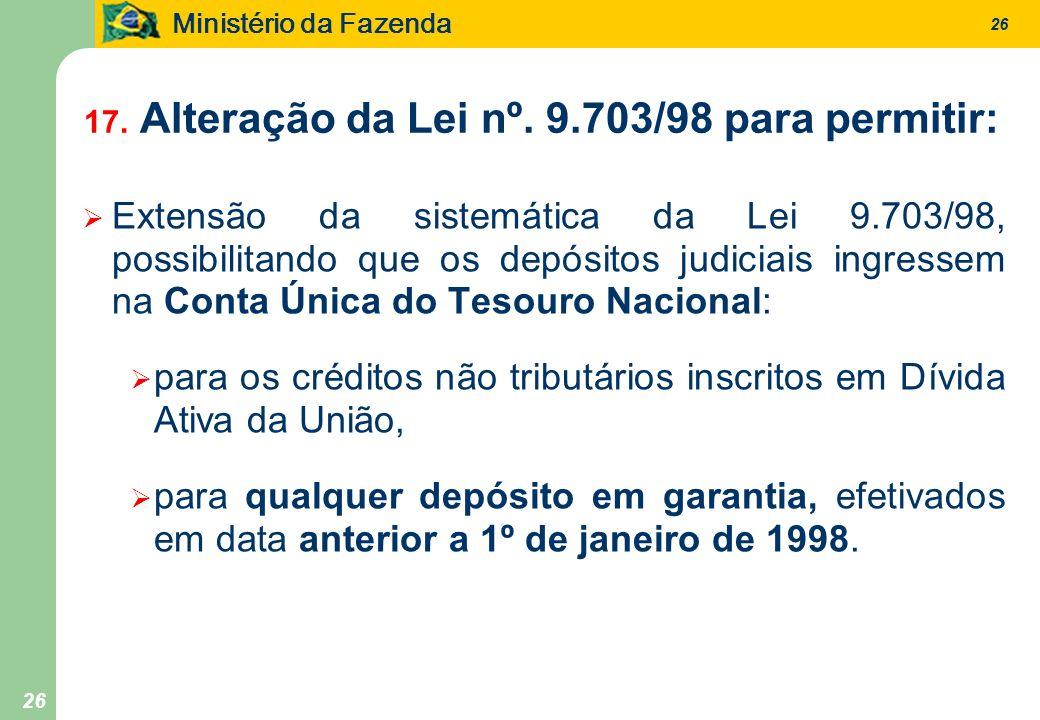 Ministério da Fazenda 26 17. Alteração da Lei nº. 9.703/98 para permitir: Extensão da sistemática da Lei 9.703/98, possibilitando que os depósitos jud