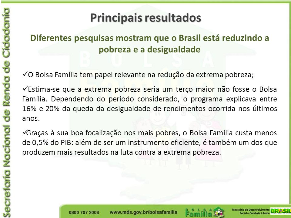 Principais resultados Diferentes pesquisas mostram que o Brasil está reduzindo a pobreza e a desigualdade O Bolsa Família tem papel relevante na reduç