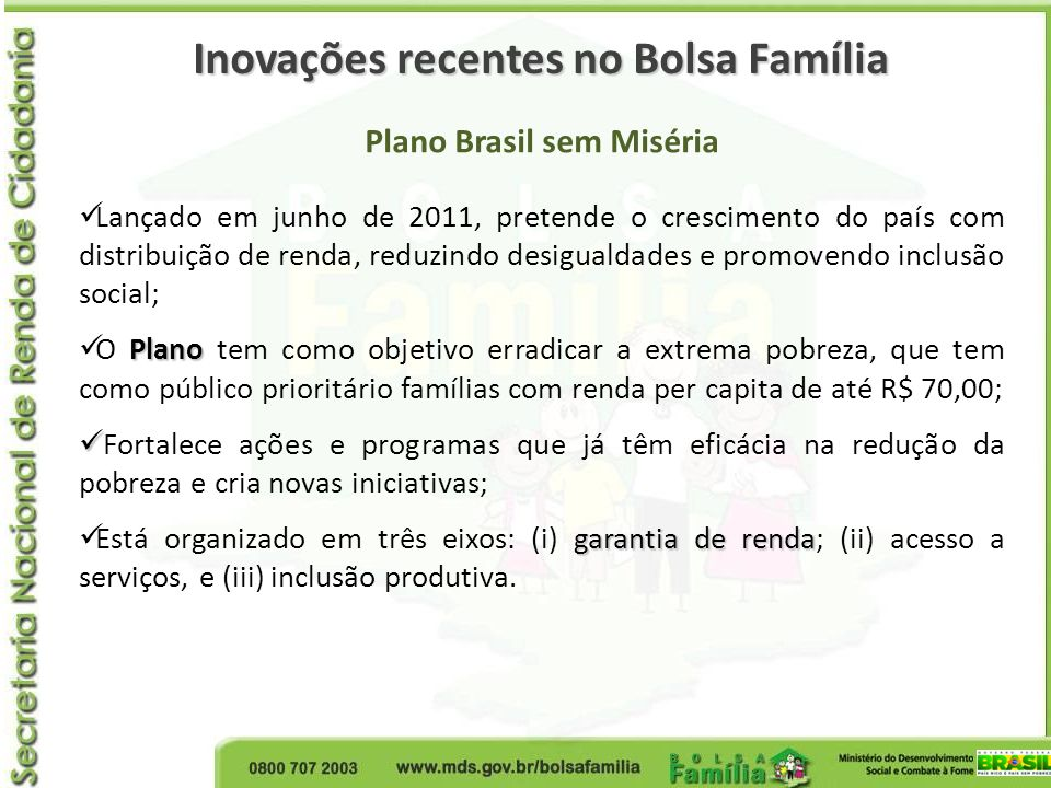 Inovações recentes no Bolsa Família Plano Brasil sem Miséria Lançado em junho de 2011, pretende o crescimento do país com distribuição de renda, reduz
