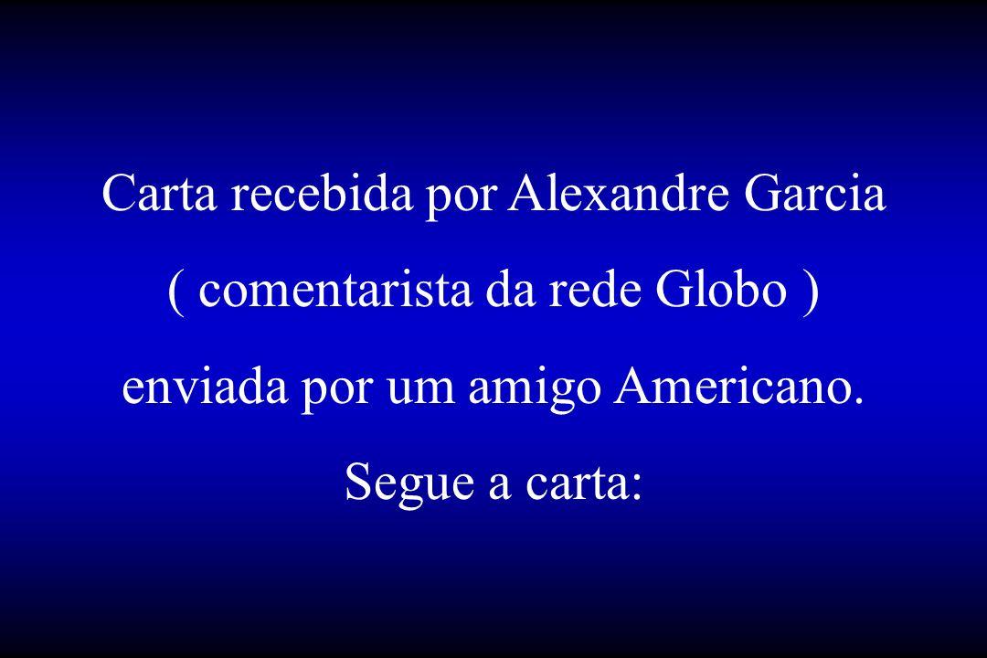 Carta recebida por Alexandre Garcia ( comentarista da rede Globo ) enviada por um amigo Americano. Segue a carta: