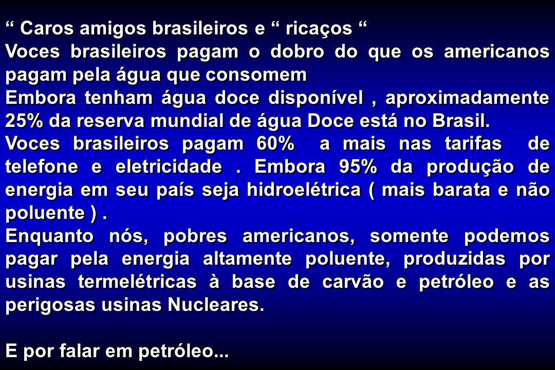 Caros amigos brasileiros e ricaços Voces brasileiros pagam o dobro do que os americanos pagam pela água que consomem Embora tenham água doce disponíve