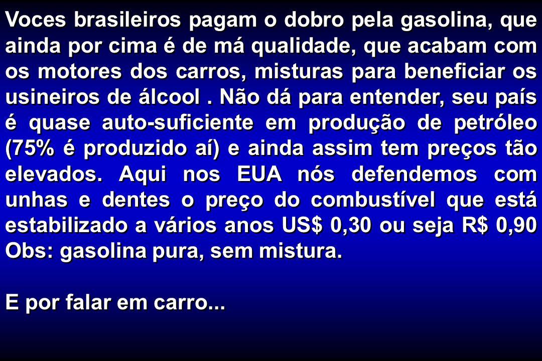 Voces brasileiros pagam o dobro pela gasolina, que ainda por cima é de má qualidade, que acabam com os motores dos carros, misturas para beneficiar os