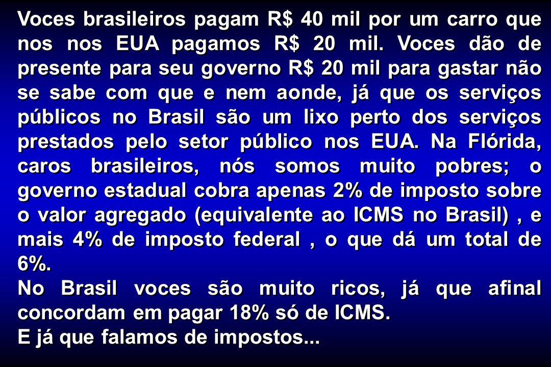 Voces brasileiros pagam R$ 40 mil por um carro que nos nos EUA pagamos R$ 20 mil. Voces dão de presente para seu governo R$ 20 mil para gastar não se