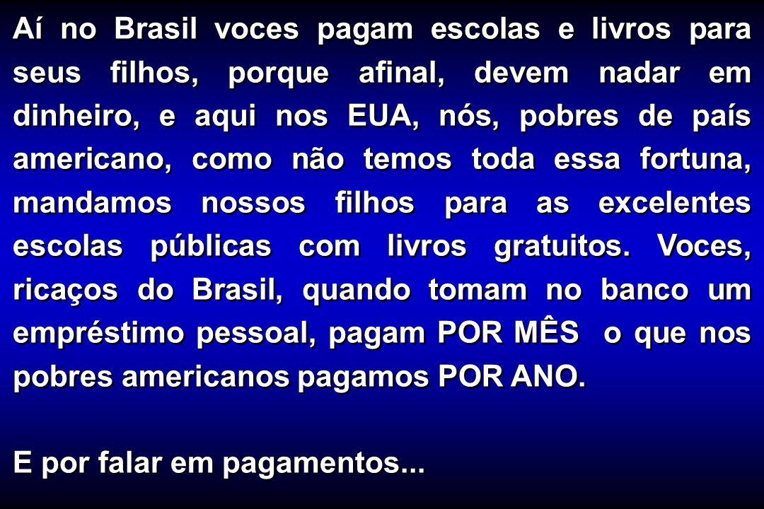 Aí no Brasil voces pagam escolas e livros para seus filhos, porque afinal, devem nadar em dinheiro, e aqui nos EUA, nós, pobres de país americano, com