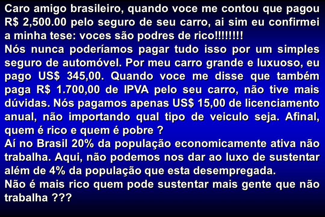 Caro amigo brasileiro, quando voce me contou que pagou R$ 2,500.00 pelo seguro de seu carro, ai sim eu confirmei a minha tese: voces são podres de ric