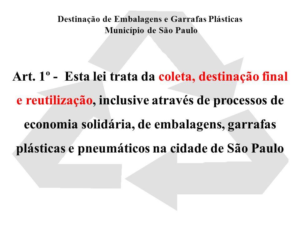 Destinação de Embalagens e Garrafas Plásticas Município de São Paulo Art. 1º - Esta lei trata da coleta, destinação final e reutilização, inclusive at