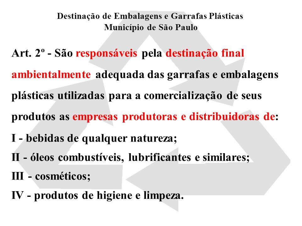 Destinação de Embalagens e Garrafas Plásticas Município de São Paulo Parágrafo único - Considera-se destinação final ambientalmente adequada de garrafas e embalagens plásticas, para os efeitos desta lei: I - a utilização das garrafas e embalagens plásticas em processos de reciclagem, com vistas à fabricação de embalagens novas ou a outro uso econômico; II - a reutilização das garrafas e embalagens plásticas, respeitadas as vedações e restrições estabelecidas pelos órgãos competentes da área da saúde.