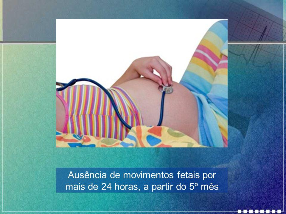 Ausência de movimentos fetais por mais de 24 horas, a partir do 5º mês