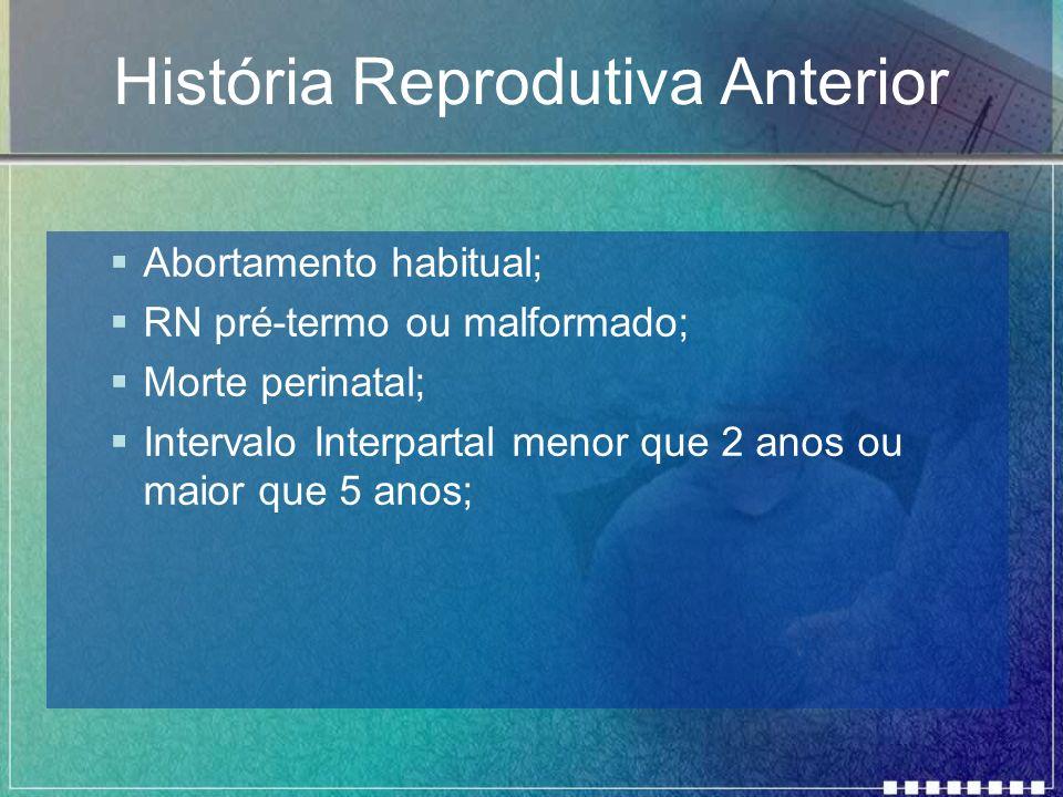 História Reprodutiva Anterior Abortamento habitual; RN pré-termo ou malformado; Morte perinatal; Intervalo Interpartal menor que 2 anos ou maior que 5