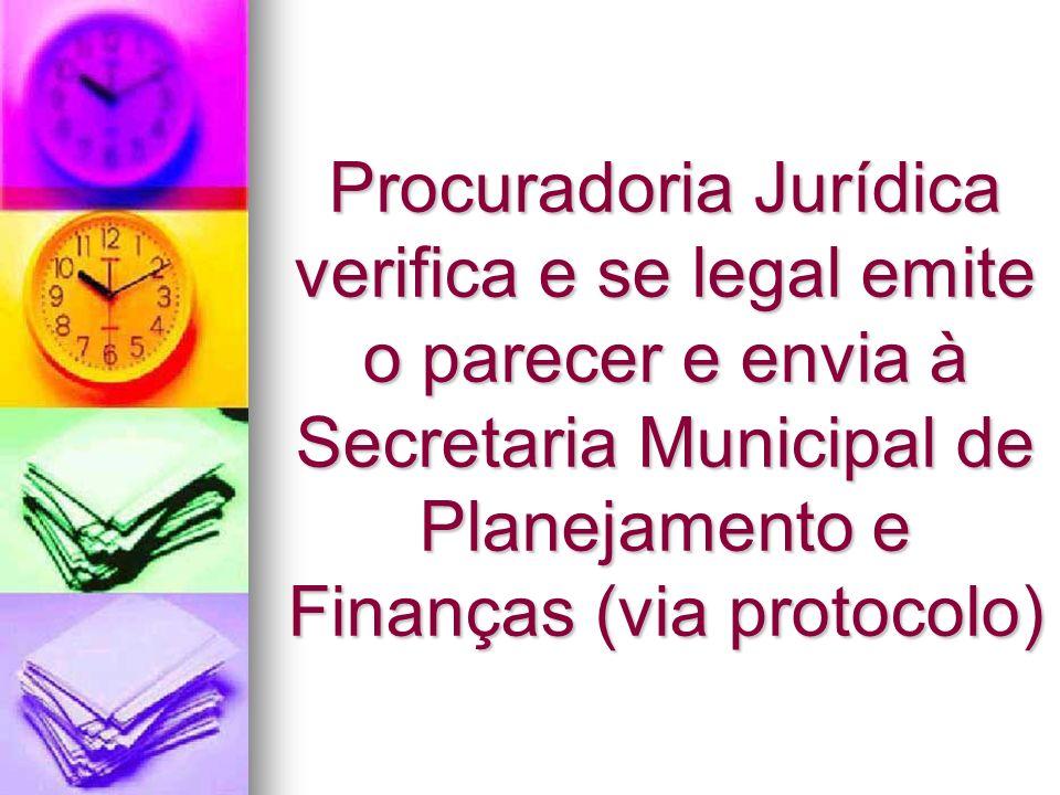 Procuradoria Jurídica verifica e se legal emite o parecer e envia à Secretaria Municipal de Planejamento e Finanças (via protocolo)