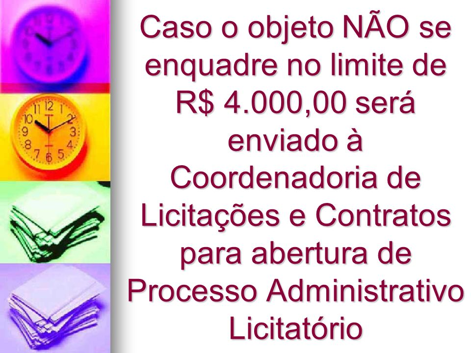 Caso o objeto NÃO se enquadre no limite de R$ 4.000,00 será enviado à Coordenadoria de Licitações e Contratos para abertura de Processo Administrativo