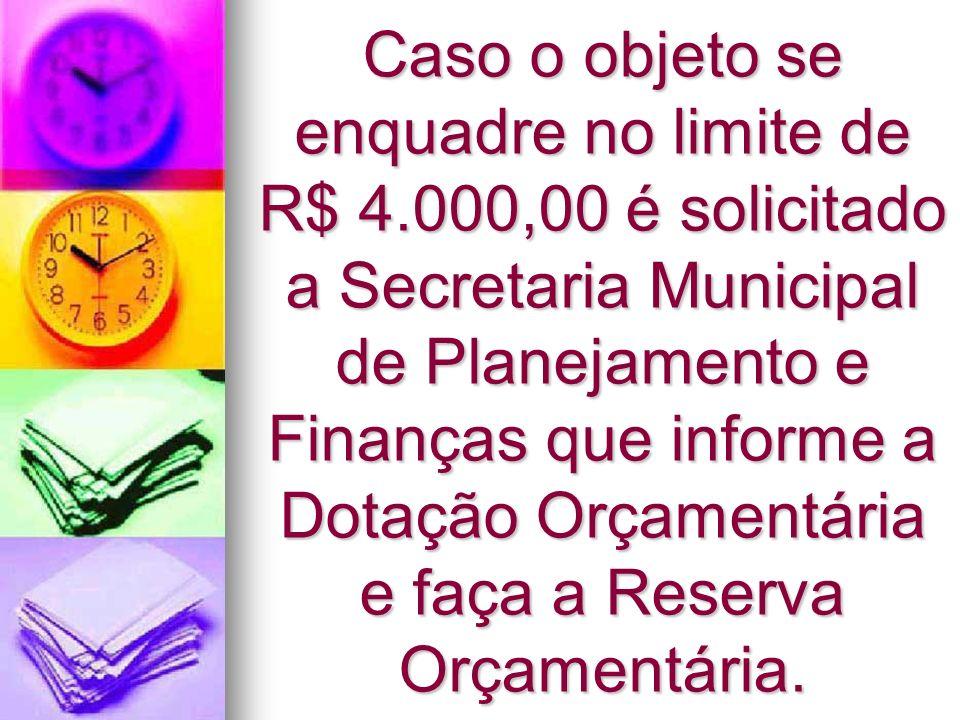 Caso o objeto se enquadre no limite de R$ 4.000,00 é solicitado a Secretaria Municipal de Planejamento e Finanças que informe a Dotação Orçamentária e
