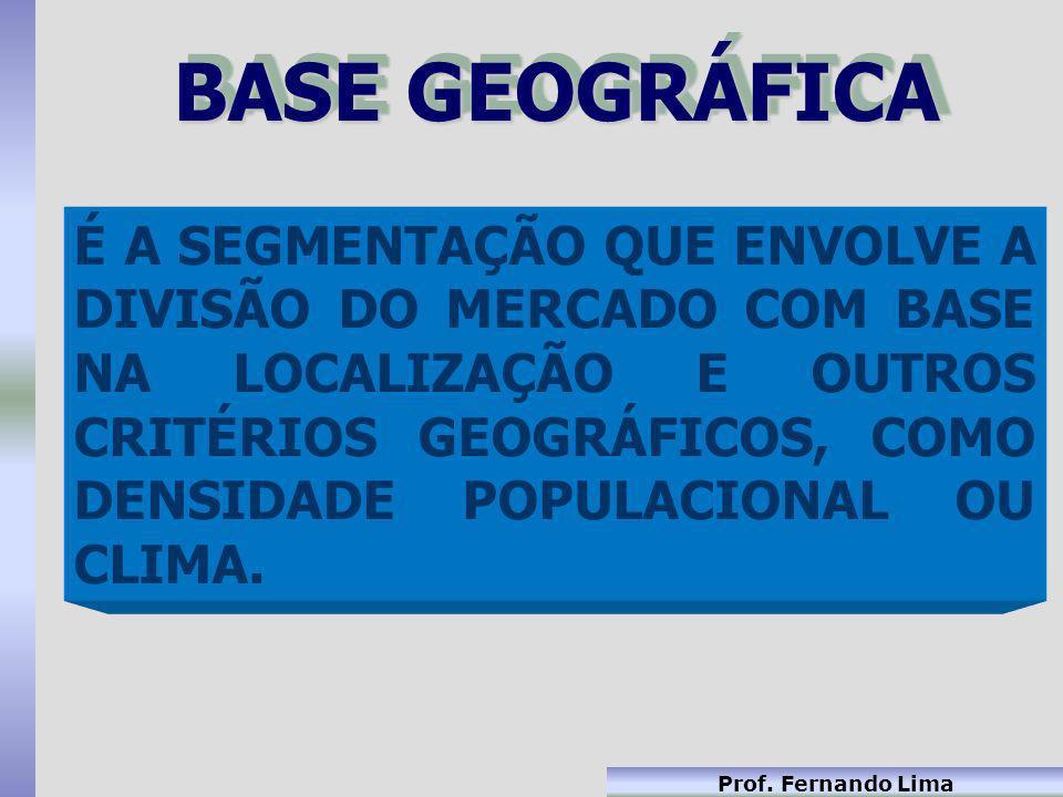 Prof. Fernando Lima BASE GEOGRÁFICA É A SEGMENTAÇÃO QUE ENVOLVE A DIVISÃO DO MERCADO COM BASE NA LOCALIZAÇÃO E OUTROS CRITÉRIOS GEOGRÁFICOS, COMO DENS