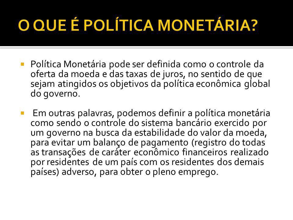 Política Monetária pode ser definida como o controle da oferta da moeda e das taxas de juros, no sentido de que sejam atingidos os objetivos da políti