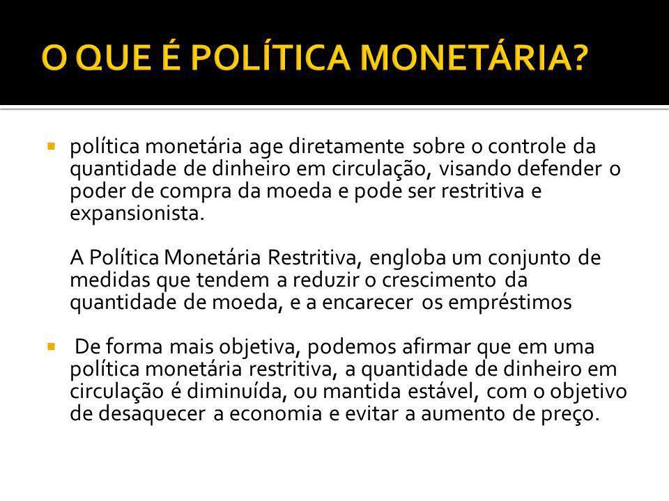 política monetária age diretamente sobre o controle da quantidade de dinheiro em circulação, visando defender o poder de compra da moeda e pode ser re