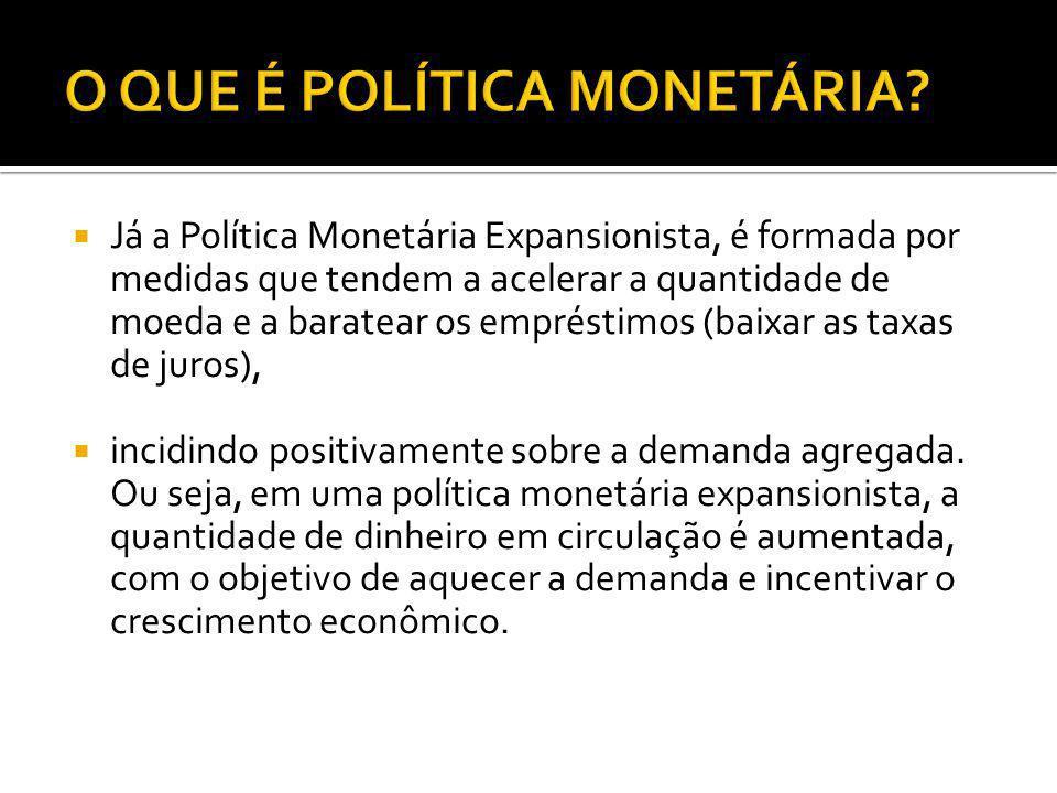 Já a Política Monetária Expansionista, é formada por medidas que tendem a acelerar a quantidade de moeda e a baratear os empréstimos (baixar as taxas