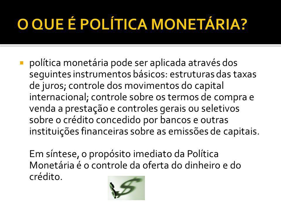 política monetária pode ser aplicada através dos seguintes instrumentos básicos: estruturas das taxas de juros; controle dos movimentos do capital int