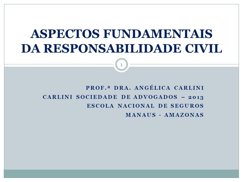 PROF.ª DRA. ANGÉLICA CARLINI CARLINI SOCIEDADE DE ADVOGADOS – 2013 ESCOLA NACIONAL DE SEGUROS MANAUS - AMAZONAS ASPECTOS FUNDAMENTAIS DA RESPONSABILID